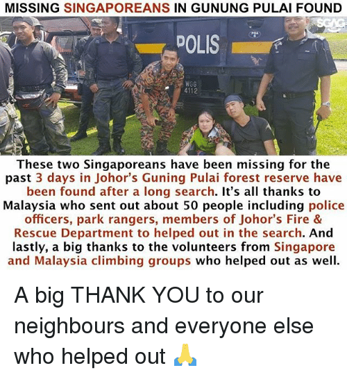 Climbing, Fire, and Memes: MISSING SINGAPOREANS IN GUNUNG PULAI FOUND  DOLIS  NGG  4112  These two Singaporeans have been missing for the  past 3 days in Johor's Guning Pulai forest reserve have  been found after a long search. It's all thanks to  Malaysia who sent out about 50 people including police  officers, park rangers, members of Johor's Fire &  Rescue Department to helped out in the search. And  lastly, a big thanks to the volunteers from Singapore  and Malaysia climbing groups who helped out as well. A big THANK YOU to our neighbours and everyone else who helped out 🙏