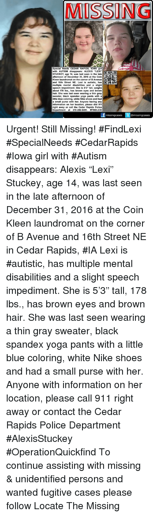 """cedar: MISSING  Special Needs CEDAR RAPIDS, IOWA girl  with AUTISM disappears: ALEXIS """"LEXI""""  STUCKEY, age 14, was last seen in the late  afternoon of December 31, 2016 at the Coin  Kleen laundromat on the corner of BAvenue EE  and 16th Street NE. Lexi is autistic, has  D  multiple mental disabilities and a slight  speech impediment. She is 5'3"""" tall, weighs  about 178 lbs., has brown eyes and brown  hair. She was last seen wearing a thin gray  sweater, black spandex yoga pants with a  little blue coloring, white Nike shoes and had  a small purse with her. Anyone having any  information on her location, please dial 911  right away or call the Cedar Rapids Police  Department at 319-286-5491.  #FINDLEX  missing cases  @missing cases Urgent! Still Missing! #FindLexi #SpecialNeeds #CedarRapids #Iowa girl with #Autism disappears: Alexis """"Lexi"""" Stuckey, age 14, was last seen in the late afternoon of December 31, 2016 at the Coin Kleen laundromat on the corner of B Avenue and 16th Street NE in Cedar Rapids, #IA  Lexi is #autistic, has multiple mental disabilities and a slight speech impediment. She is 5'3"""" tall, 178 lbs., has brown eyes and brown hair. She was last seen wearing a thin gray sweater, black spandex yoga pants with a little blue coloring, white Nike shoes and had a small purse with her.   Anyone with information on her location, please call 911 right away or contact the Cedar Rapids Police Department  #AlexisStuckey #OperationQuickfind  To continue assisting with missing & unidentified persons and wanted fugitive cases please follow Locate The Missing"""