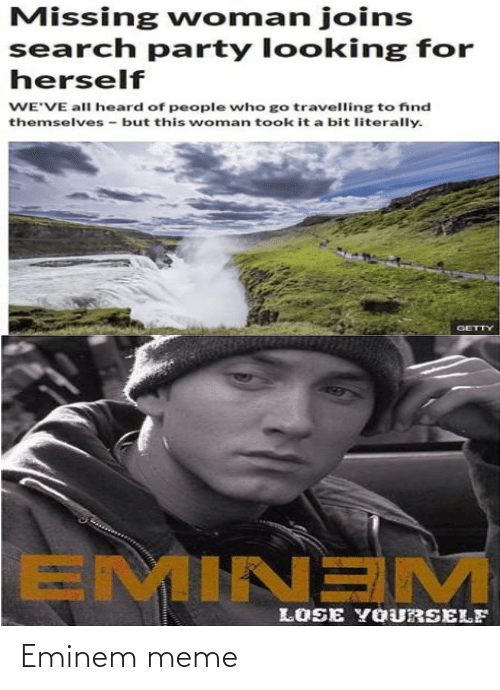 Eminem, Lose Yourself, and Meme: Missing woman joins  search party looking for  herself  WE'VE all heard of people who go travelling to find  themselves - but this woman took it a bit literally.  GETTY  EMINEM  LOSE YOURSELF Eminem meme
