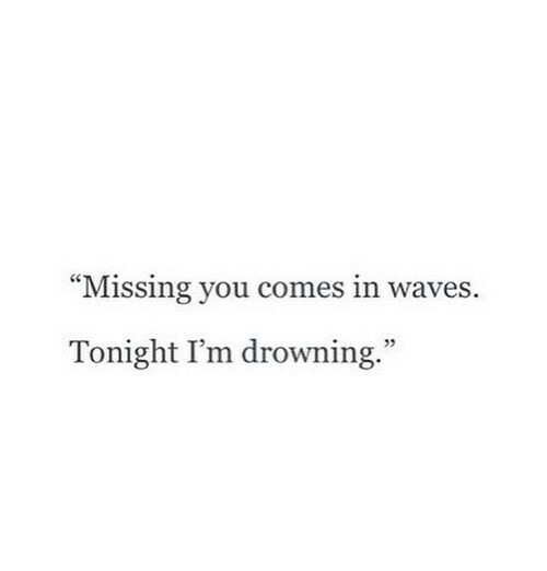 """Waves, You, and Drowning: """"Missing you comes in waves.  Tonight I'm drowning.""""  5"""