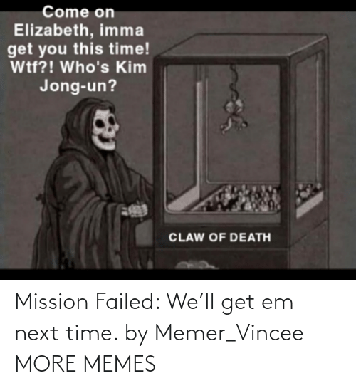 mission: Mission Failed: We'll get em next time. by Memer_Vincee MORE MEMES