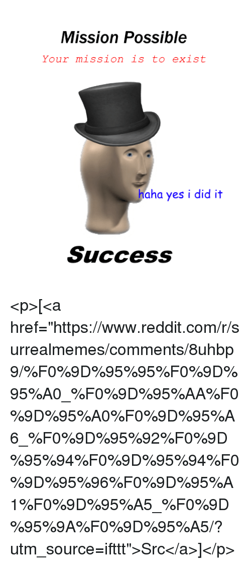 """Reddit, Success, and Haha: Mission Possible  Your mission is to exist  haha yes i did it  Success <p>[<a href=""""https://www.reddit.com/r/surrealmemes/comments/8uhbp9/%F0%9D%95%95%F0%9D%95%A0_%F0%9D%95%AA%F0%9D%95%A0%F0%9D%95%A6_%F0%9D%95%92%F0%9D%95%94%F0%9D%95%94%F0%9D%95%96%F0%9D%95%A1%F0%9D%95%A5_%F0%9D%95%9A%F0%9D%95%A5/?utm_source=ifttt"""">Src</a>]</p>"""