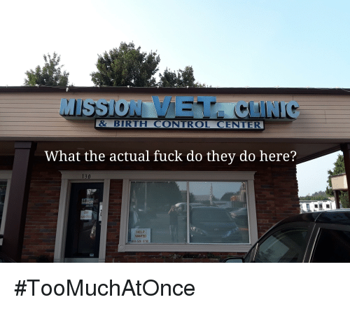 Control, Fuck, and Help: MISSION VET CLINIC  &BIRTH CONTROL CENTER  What the actual fuck do they do here?  130  CLOSED  253  520 0700  HELP  WANTED  53 520 0700