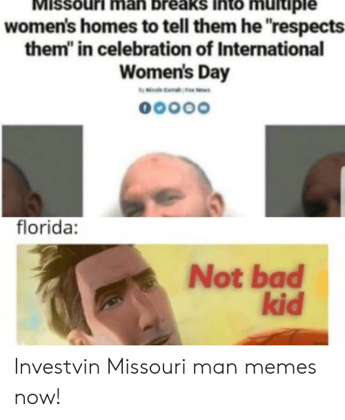 """Bad, Memes, and International Women's Day: MISSouri man breaks Into multiple  women's homes to tell them he """"respects  them in celebration of International  Women's Day  0000O  florida:  Not bad  kid Investvin Missouri man memes now!"""