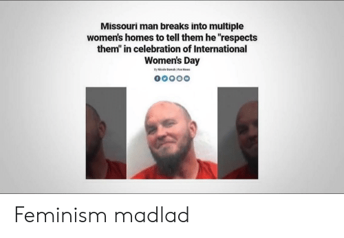 """Feminism, News, and International Women's Day: Missouri man breaks into multiple  women's homes to tell them he """"respects  them"""" in celebration of International  Women's Day  By Nicole Darrah Fox News  oo000 Feminism madlad"""