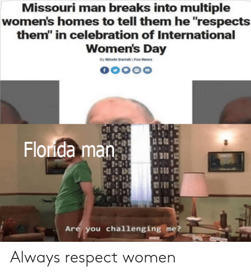 """News, Respect, and International Women's Day: Missouri man breaks into multiple  women's homes to tell them he """"respects  them"""" in celebration of International  Women's Day  By Nicole Darrah ) Fox News  Flonda man  Are you challenging me Always respect women"""