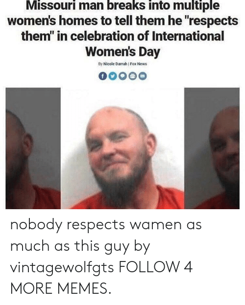 """Dank, Memes, and News: Missouri man breaks into multiple  women's homes to tell them he """"respects  them"""" in celebration of International  Women's Day  By Nicole Darrah Fox News nobody respects wamen as much as this guy by vintagewolfgts FOLLOW 4 MORE MEMES."""