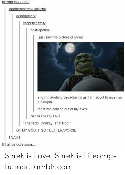"""shrek is love shrek is life: missphanosaur18:  andthentheresallthisshit:  deadgomery:  theprinceswilly  nosferpatbu:  i just saw this picture of shrek  and i'm laughing because it's as if i'm about to give him  a blowjob  tears are coming out of my eyes  NO NO NO NO NO  """"That'll do. Donkey. That'l do.""""  OH MY GOD IT GOT BETTER/WORSE  I CAN'T  It'll all be ogre soon... Shrek is Love, Shrek is Lifeomg-humor.tumblr.com"""