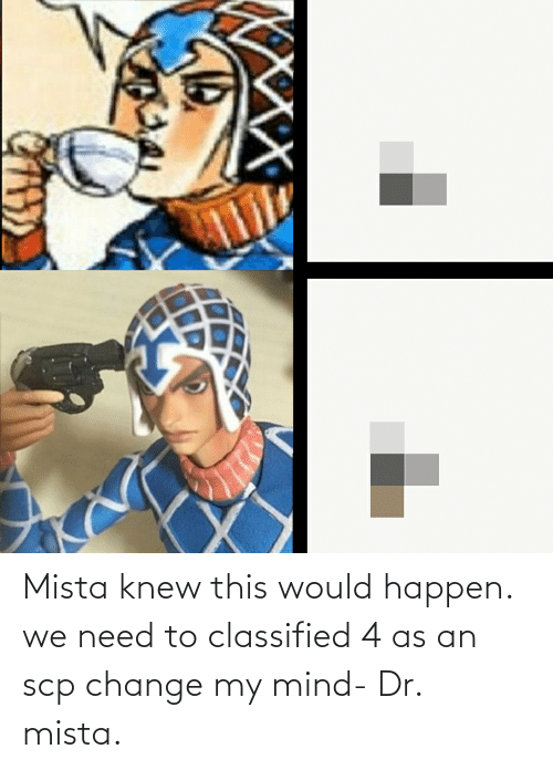classified: Mista knew this would happen. we need to classified 4 as an scp change my mind- Dr. mista.