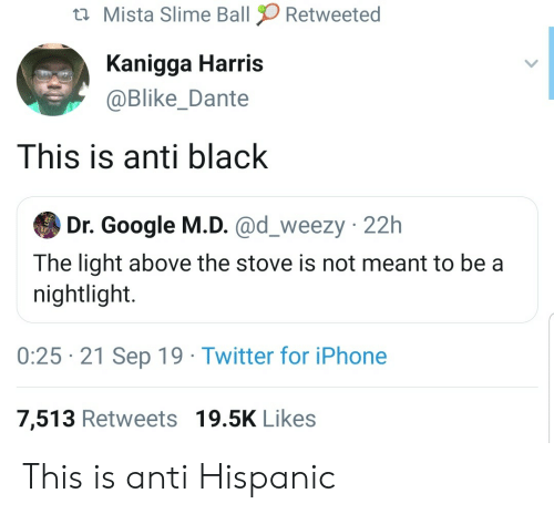 Meant To Be: Mista Slime Ball  Retweeted  Kanigga Harris  @Blike_Dante  This is anti black  Dr. Google M.D. @d_weezy 22h  The light above the stove is not meant to be a  nightlight.  0:25 21 Sep 19 Twitter for iPhone  7,513 Retweets 19.5K Likes This is anti Hispanic