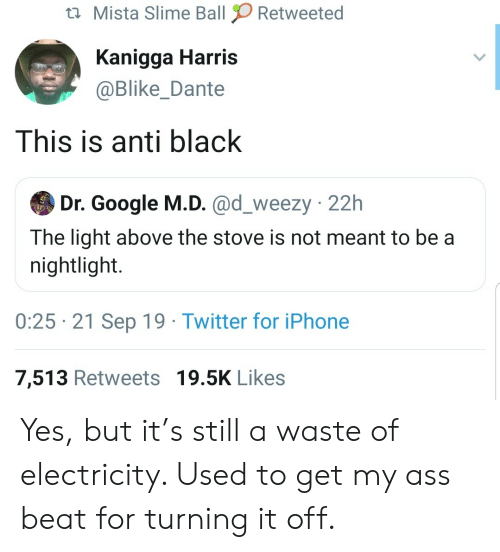 Meant To Be: Mista Slime Ball  Retweeted  Kanigga Harris  @Blike_Dante  This is anti black  Dr. Google M.D. @d_weezy 22h  The light above the stove is not meant to be a  nightlight.  0:25 21 Sep 19 Twitter for iPhone  7,513 Retweets 19.5K Likes Yes, but it's still a waste of electricity. Used to get my ass beat for turning it off.