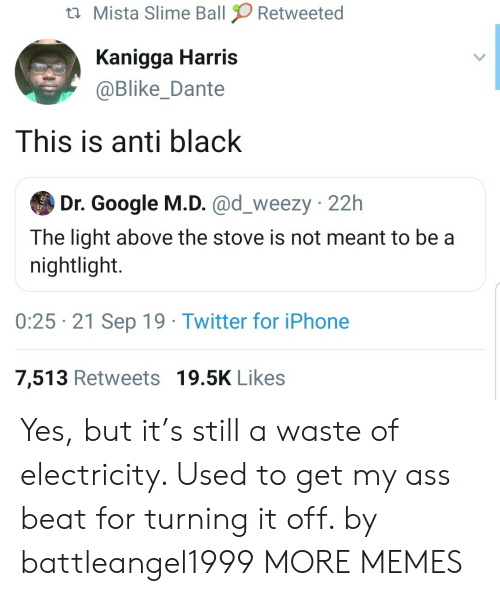 Meant To Be: Mista Slime Ball  Retweeted  Kanigga Harris  @Blike_Dante  This is anti black  Dr. Google M.D. @d_weezy 22h  The light above the stove is not meant to be a  nightlight.  0:25 21 Sep 19 Twitter for iPhone  7,513 Retweets 19.5K Likes Yes, but it's still a waste of electricity. Used to get my ass beat for turning it off. by battleangel1999 MORE MEMES