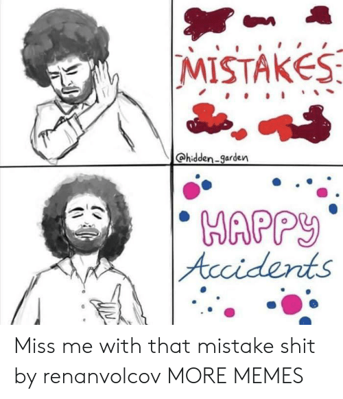 Dank, Memes, and Shit: MISTAKES  @hidden-garden  Accidents Miss me with that mistake shit by renanvolcov MORE MEMES