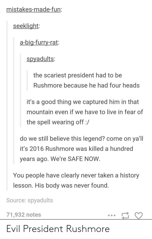 Taken, Good, and History: mistakes-made-fun:  seeklight  a-bia-furry-rat:  spyadults:  the scariest president had to be  Rushmore because he had four heads  it's a good thing we captured him in that  mountain even if we have to live in fear of  the spell wearing off:/  do we still believe this legend? come on ya'll  it's 2016 Rushmore was killed a hundred  years ago. We're SAFE NOVW  You people have clearly never taken a history  lesson. His body was never found  Source: spyadults  71,932 notes Evil President Rushmore