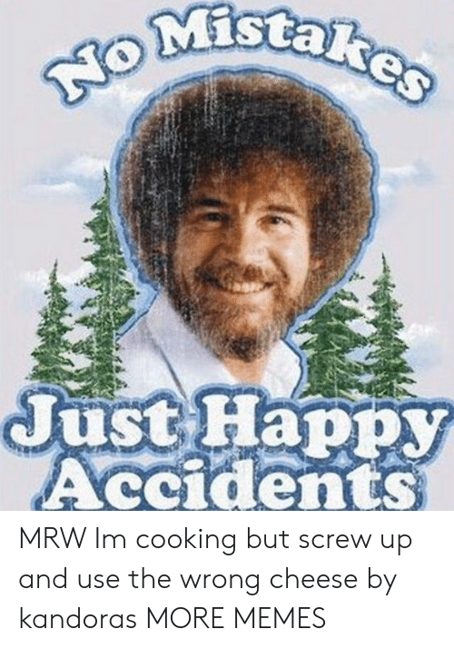 MRW: MIStaR  Just Happy  Accidents MRW Im cooking but screw up and use the wrong cheese by kandoras MORE MEMES