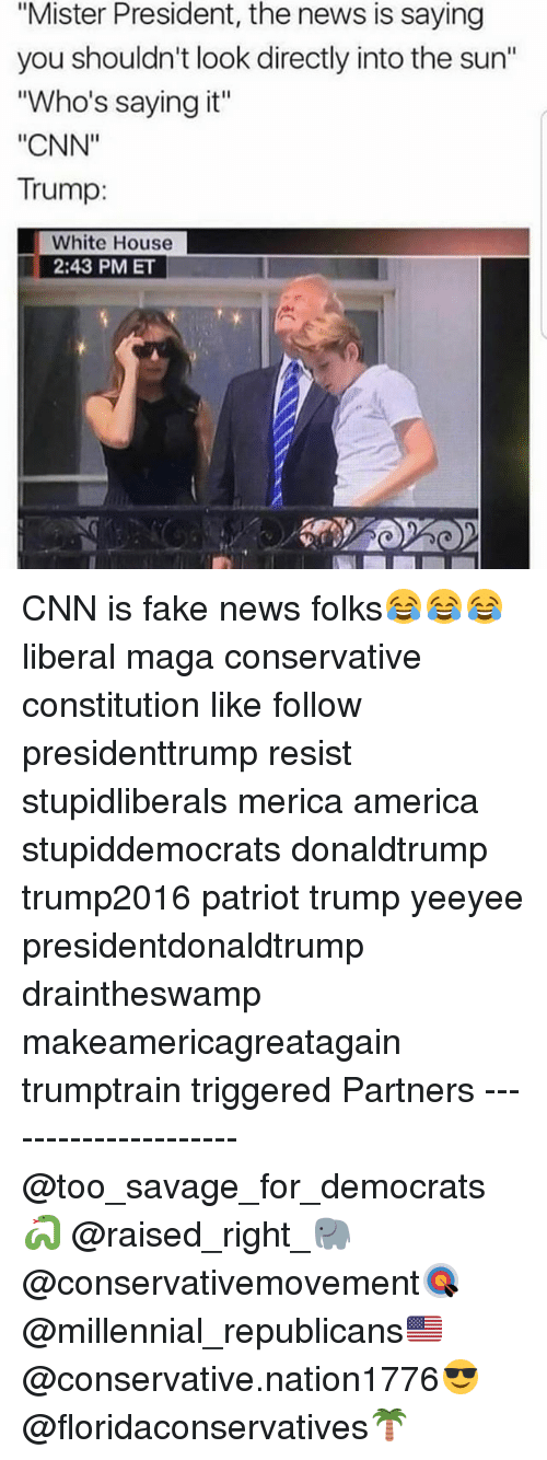 """America, cnn.com, and Fake: """"Mister President, the news is saying  you shouldn't look directly into the sun""""  """"Who's saying it""""  """"CNN""""  Trump:  White House  2:43 PM ET CNN is fake news folks😂😂😂 liberal maga conservative constitution like follow presidenttrump resist stupidliberals merica america stupiddemocrats donaldtrump trump2016 patriot trump yeeyee presidentdonaldtrump draintheswamp makeamericagreatagain trumptrain triggered Partners --------------------- @too_savage_for_democrats🐍 @raised_right_🐘 @conservativemovement🎯 @millennial_republicans🇺🇸 @conservative.nation1776😎 @floridaconservatives🌴"""
