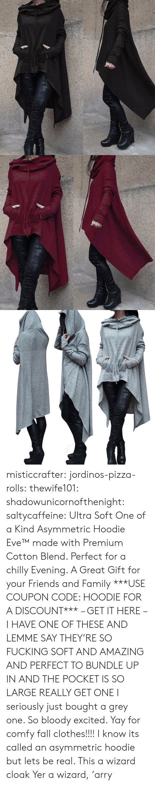 yer: misticcrafter: jordinos-pizza-rolls:  thewife101:  shadowunicornofthenight:  saltycaffeine:  Ultra Soft One of a Kind Asymmetric Hoodie Eve™made with Premium Cotton Blend. Perfect for a chilly Evening. A Great Gift for your Friends and Family ***USE COUPON CODE: HOODIE FOR A DISCOUNT*** – GET IT HERE –   I HAVE ONE OF THESE AND LEMME SAY THEY'RE SO FUCKING SOFT AND AMAZING AND PERFECT TO BUNDLE UP IN AND THE POCKET IS SO LARGE REALLY GET ONE   I seriously just bought a grey one. So bloody excited. Yay for comfy fall clothes!!!!    I know its called an asymmetric hoodie but lets be real. This a wizard cloak  Yer a wizard,'arry