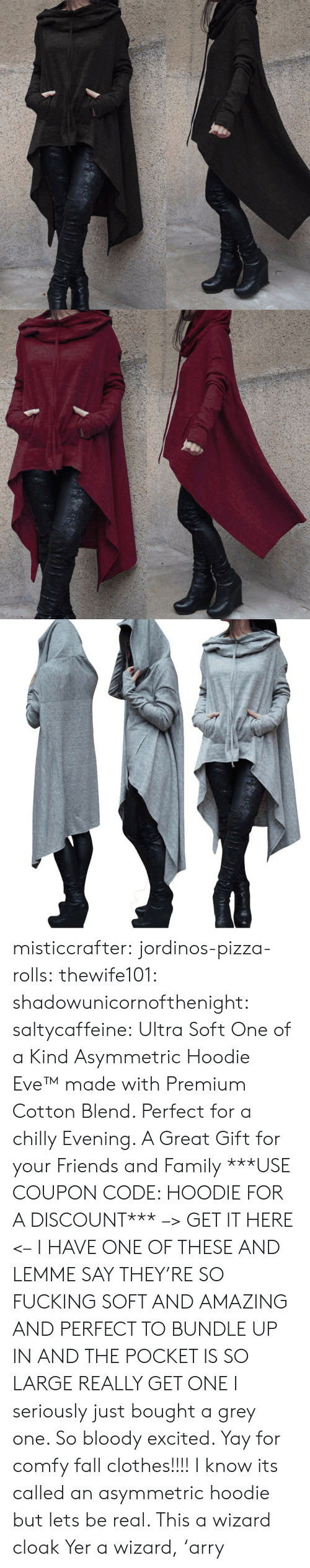 yer: misticcrafter: jordinos-pizza-rolls:  thewife101:  shadowunicornofthenight:  saltycaffeine:  Ultra Soft One of a Kind Asymmetric Hoodie Eve™made with Premium Cotton Blend. Perfect for a chilly Evening. A Great Gift for your Friends and Family ***USE COUPON CODE: HOODIE FOR A DISCOUNT*** –> GET IT HERE <–   I HAVE ONE OF THESE AND LEMME SAY THEY'RE SO FUCKING SOFT AND AMAZING AND PERFECT TO BUNDLE UP IN AND THE POCKET IS SO LARGE REALLY GET ONE   I seriously just bought a grey one. So bloody excited. Yay for comfy fall clothes!!!!    I know its called an asymmetric hoodie but lets be real. This a wizard cloak  Yer a wizard,'arry