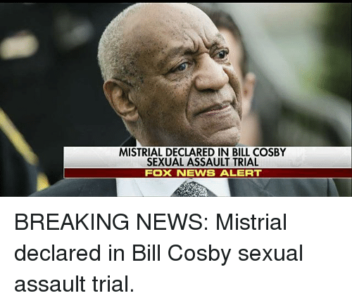 Bill Cosby, Memes, and News: MISTRIAL DECLARED IN BILL COSBY  SEXUAL ASSAULT TRIAL  FOX NEVWS ALERT BREAKING NEWS: Mistrial declared in Bill Cosby sexual assault trial.