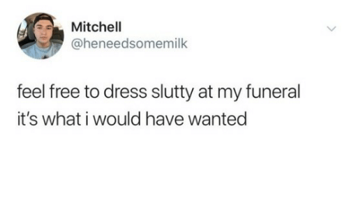Dress, Free, and Wanted: Mitchell  @heneedsomemilk  feel free to dress slutty at my funeral  it's what i would have wanted