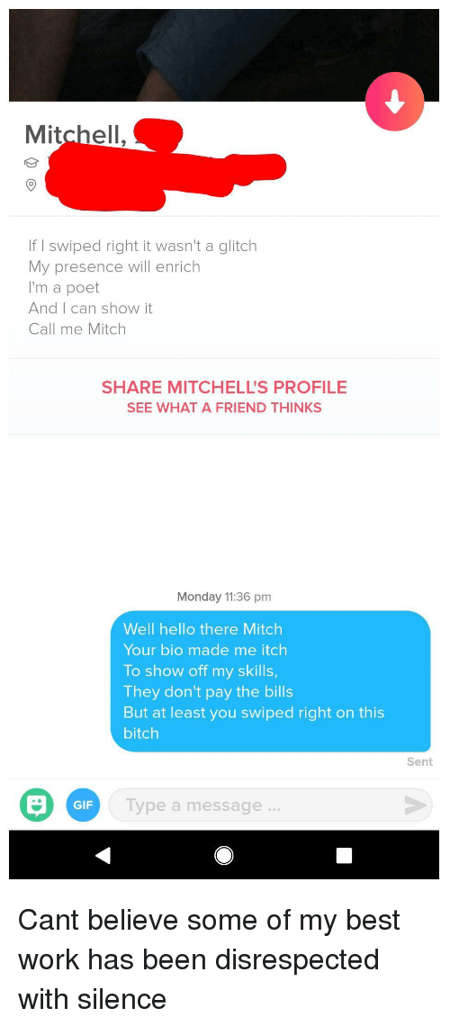 Bitch, Gif, and Hello: Mitchell.  If I swiped right it wasn't a glitch  My presence will enrich  I'm a poet  And I can show it  Call me Mitch  SHARE MITCHELL'S PROFILE  SEE WHAT A FRIEND THINKS  Monday 11:36 pm  Well hello there Mitch  Your bio made me itch  To show off my skills  They don't pay the bills  But at least you swiped right on this  bitch  Sent  GIF  lype a message. Cant believe some of my best work has been disrespected with silence