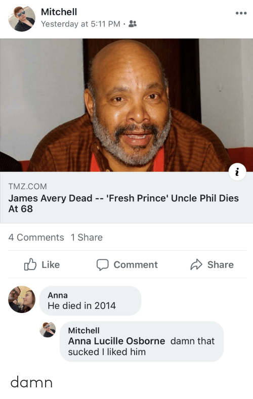 Anna, Fresh, and James Avery: Mitchell  Yesterday at 5:11 PM  TMZ.COM  James Avery Dead -- 'Fresh Prince' Uncle Phil Dies  At 68  4 Comments 1 Share  Like  Share  Comment  Anna  He died in 2014  Mitchell  Anna Lucille Osborne damn that  sucked I liked him damn