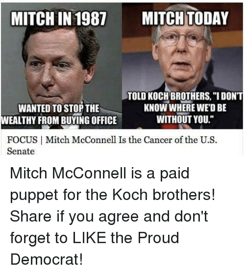 "Cancer, Focus, and Office: MITCHIN 1987 MITCH TODAY  TOLD KOCH BROTHERS, ""I DON'T  KNOW WHERE WEDBE  WANTED TO STOP THE  WITHOUT YOU.""  WEALTHY FROM BUYING OFFICE  FOCUS I Mitch McConnell Is the Cancer of the U.S  Senate Mitch McConnell is a paid puppet for the Koch brothers! Share if you agree and don't forget to LIKE the Proud Democrat!"
