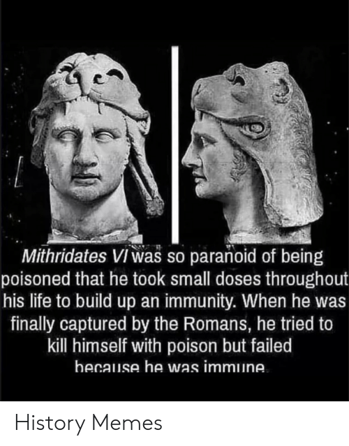 History Memes: Mithridates Viwas so paranoid of being  poisoned that he took small doses throughout  his life to build up an immunity. When he was  finally captured by the Romans, he tried to  kill himself with poison but failed  hecause he was immune History Memes