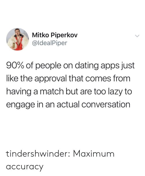 Dating, Lazy, and Tumblr: Mitko Piperkov  @ldealPiper  90% of people on dating apps just  like the approval that comes from  having a match but are too lazy to  engage in an actual conversation tindershwinder:  Maximum accuracy