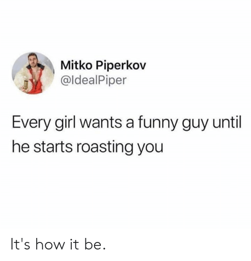 Dank, Funny, and Girl: Mitko Piperkov  @ldealPiper  Every girl wants a funny guy until  he starts roasting you It's how it be.