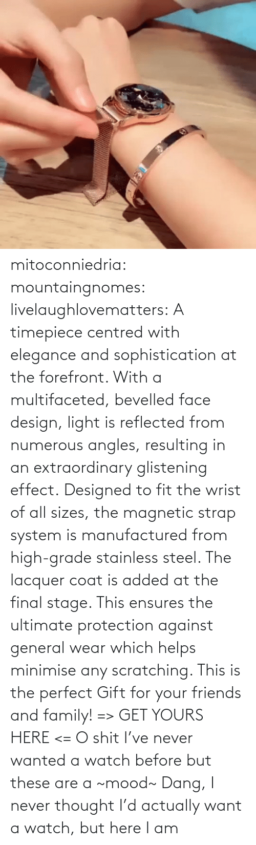 From: mitoconniedria: mountaingnomes:   livelaughlovematters:  A timepiece centred with elegance and sophistication at the forefront. With a multifaceted, bevelled face design, light is reflected from numerous angles, resulting in an extraordinary glistening effect. Designed to fit the wrist of all sizes, the magnetic strap system is manufactured from high-grade stainless steel. The lacquer coat is added at the final stage. This ensures the ultimate protection against general wear which helps minimise any scratching. This is the perfect Gift for your friends and family! => GET YOURS HERE <=  O shit I've never wanted a watch before but these are a ~mood~    Dang, I never thought I'd actually want a watch, but here I am