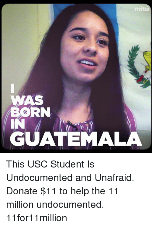 Memes, Help, and Usc: mitu  WAS  BORN  GUATEMALA This USC Student Is Undocumented and Unafraid. Donate $11 to help the 11 million undocumented. 11for11million