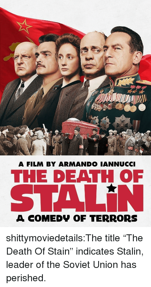 "Tumblr, Blog, and Death: MIU  A FILM BY ARMANDO IANNUCCI  THE DEATH OF  STALİN  A COMEDV OF TERRORS shittymoviedetails:The title ""The Death Of Stain"" indicates Stalin, leader of the Soviet Union has perished."