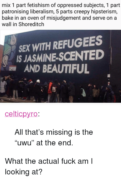 "Beautiful, Creepy, and Sex: mix 1 part fetishism of oppressed subjects, 1 part  patronising liberalism, 5 parts creepy hipsterism,  bake in an oven of misjudgement and serve on a  wall in Shoreditclh  SEX WITH REFUGEES  IS JASMINE-SCENTED  AND BEAUTIFUL <p><a href=""http://celticpyro.tumblr.com/post/168693526289/all-thats-missing-is-the-uwu-at-the-end"" class=""tumblr_blog"">celticpyro</a>:</p>  <blockquote><p>All that's missing is the ""uwu"" at the end. </p></blockquote>  <p>What the actual fuck am I looking at?</p>"