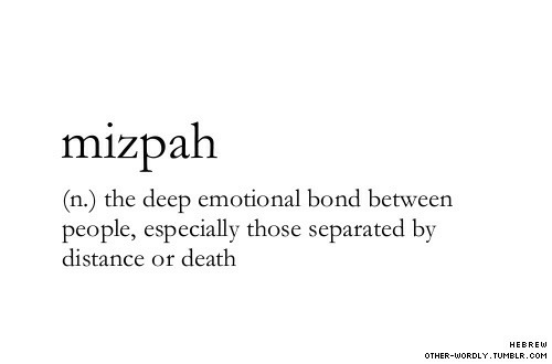 Death, Bond, and Deep: mizpah  (n.) the deep emotional bond between  people, especially those separated by  distance or death  HEBREW