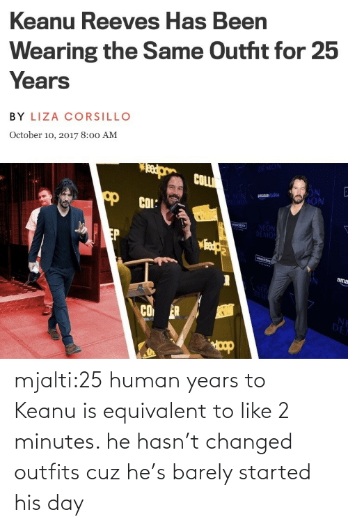 years: mjalti:25 human years to Keanu is equivalent to like 2 minutes. he hasn't changed outfits cuz he's barely started his day