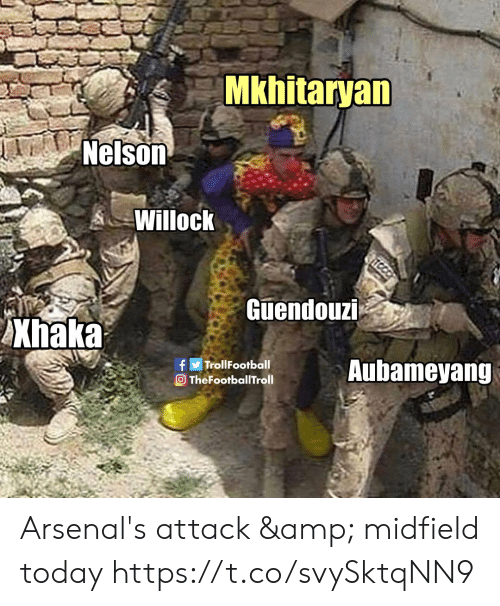 Memes, Today, and 🤖: Mkhitaryan  Nelson  Willock  TEC  Guendouzi  AXhaka  Aubameyang  fTrollFootball  O TheFootballITroll Arsenal's attack & midfield today https://t.co/svySktqNN9