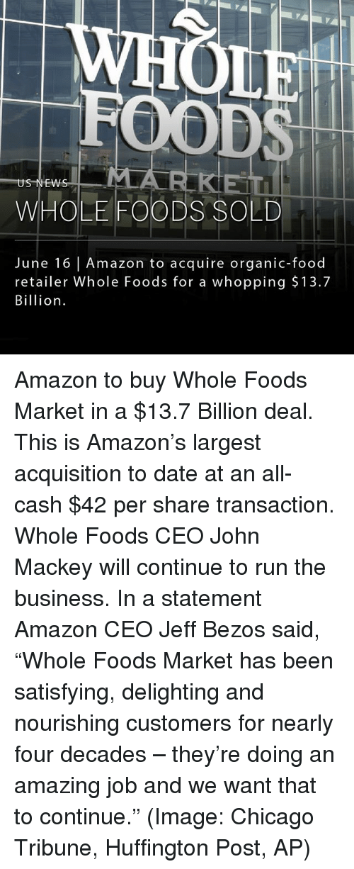 """Amazon, Chicago, and Food: MLA  US NEW  WHOLE FOODS SOLD  June 16 Amazon to acquire organic-food  retailer Whole Foods for a whopping $13.7  Billion Amazon to buy Whole Foods Market in a $13.7 Billion deal. This is Amazon's largest acquisition to date at an all-cash $42 per share transaction. Whole Foods CEO John Mackey will continue to run the business. In a statement Amazon CEO Jeff Bezos said, """"Whole Foods Market has been satisfying, delighting and nourishing customers for nearly four decades – they're doing an amazing job and we want that to continue."""" (Image: Chicago Tribune, Huffington Post, AP)"""