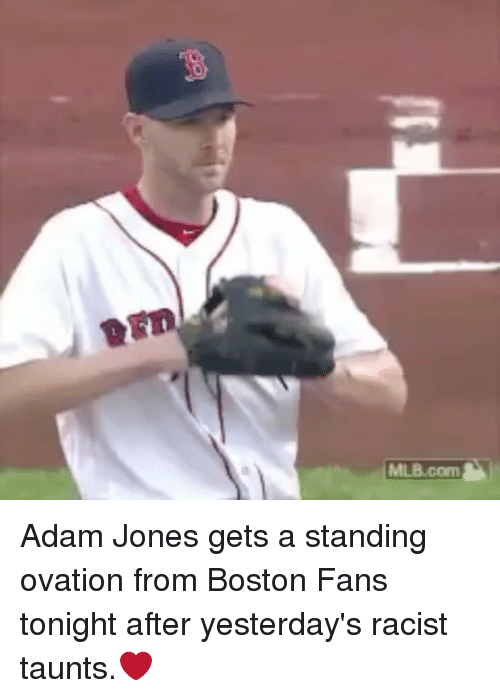 Mlb, Boston, and Racist: MLB.com Adam Jones gets a standing ovation from Boston Fans tonight after yesterday's racist taunts.❤️