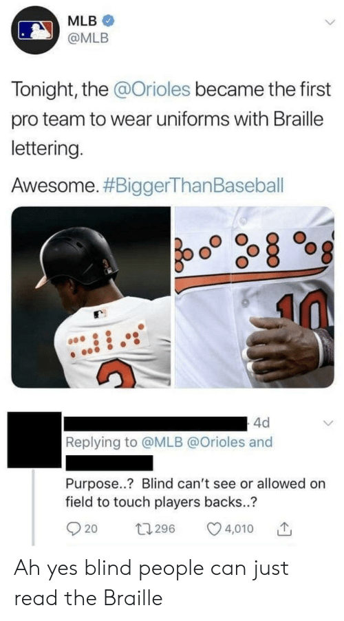 Baseball, Facepalm, and Mlb: MLB  @MLB  Tonight, the @Orioles became the first  pro team to wear uniforms with Braille  lettering  Awesome. #BiggerThan Baseball  4d  Replying to @MLB @Orioles and  Purpose..? Blind can't see or allowed on  field to touch players backs..?  t1296  20  4,010 Ah yes blind people can just read the Braille