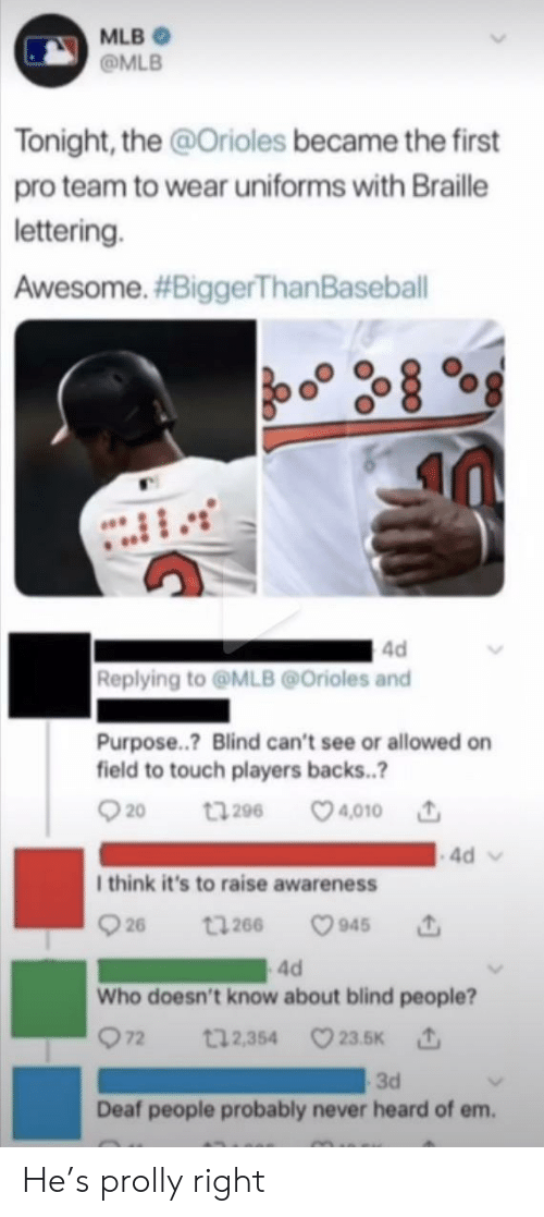 MLB: MLB  @MLB  Tonight, the @Orioles became the first  pro team to wear uniforms with Braille  lettering.  Awesome. #BiggerThan Baseball  4d  Replying to@MLB@Orioles and  Purpose..? Blind can't see or allowed on  field to touch players backs..?  t296 4010  20  4d  I think it's to raise awareness  26  945  t266  4d  Who doesn't know about blind people?  72  t12,354 23.5K  3d  Deaf people probably never heard of em. He's prolly right
