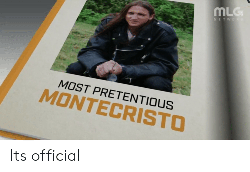 pretentious: MLG  MOST PRETENTIOUS  MONTECRISTO Its official
