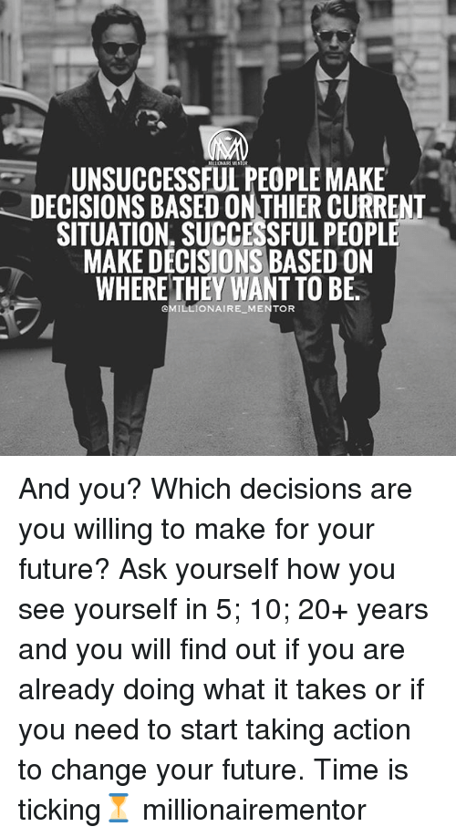 thier: MLIJONAI MENTOR  UNSUCCESSFUL PEOPLE MAKE  DECISIONS BASED ON THIER CURRENT  SITUATION. SUCCESSFULPEOPLE  MAKE DECISIONS BASED ON  WHERE THEY WANT TO BE  @MILLIONAIRE MENTOR And you? Which decisions are you willing to make for your future? Ask yourself how you see yourself in 5; 10; 20+ years and you will find out if you are already doing what it takes or if you need to start taking action to change your future. Time is ticking⏳ millionairementor