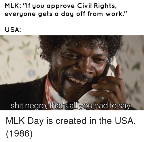 """MLK Day, Shit, and Work: MLK: """"If you approve Civil Rights,  everyone gets a day off from work.""""  USA:  shit nearo, that's allvou had to say MLK Day is created in the USA, (1986)"""