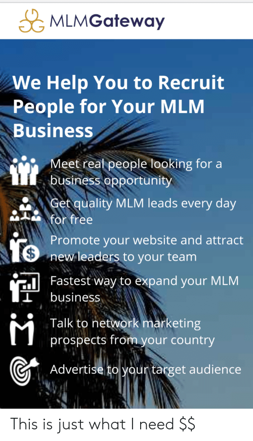 Target, Business, and Free: MLMGateway  We Help You to Recruit  People for Your MLM  Business  Meet real people looking for a  business opportunity  Get quality MLM leads every day  for free  Promote your website and attract  newleaders to your team  Fastest Way to expand your MLM  business  Talk to network marketing  prospects from your country  Advertise to your target audience This is just what I need $$