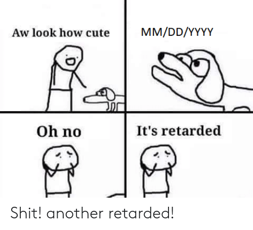Cute, Retarded, and Shit: MM/DD/YYYY  Aw look how cute  Oh no  It's retarded Shit! another retarded!
