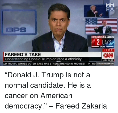 """Cnn Live: MM  FA  GPS  ELECTIONNIGHTINAMERICA  DAYS  ON CNN  LIVE  FA REED'S TAKE  CNN  Understanding Donald Trump on race & ethnicity  1004 AM ET  LD TRUMP, WHOSE VOTER BASE HAS STRENGTHENED IN MIDWEST RE ZAKARIA GPS """"Donald J. Trump is not a normal candidate. He is a cancer on American democracy."""" – Fareed Zakaria"""