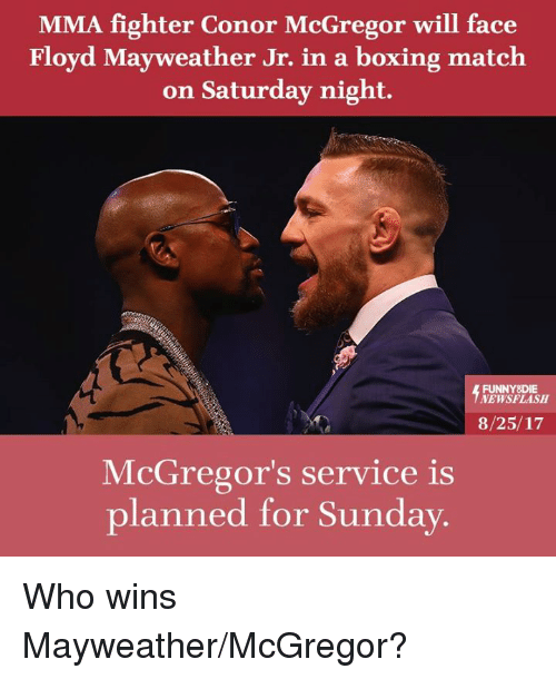 Boxing, Conor McGregor, and Dank: MMA fighter Conor McGregor will face  Floyd Mayweather Jr. in a boxing match  on Saturday night.  FUNNYSDIE  NEWSFLASH  8/25/17  McGregor's service is  planned for Sunday. Who wins Mayweather/McGregor?