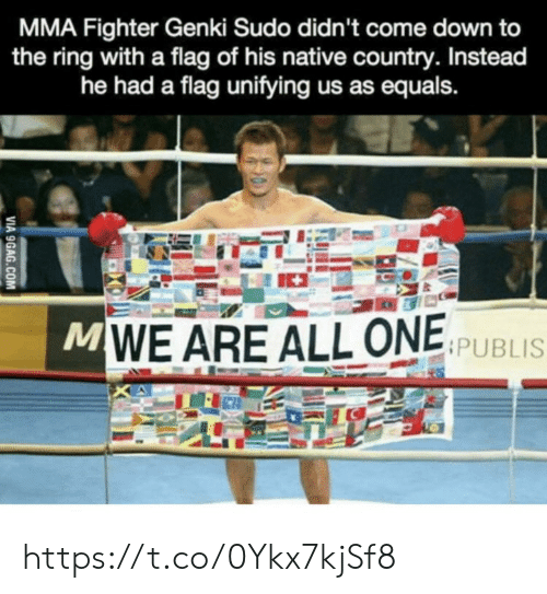 fighter: MMA Fighter Genki Sudo didn't come down to  the ring with a flag of his native country. Instead  he had a flag unifying us as equals.  MWE ARE ALL ONE SPUBLIS  VIA 9GAG.COM https://t.co/0Ykx7kjSf8