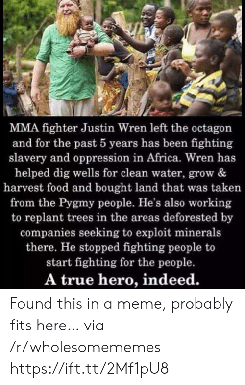 fighter: MMA fighter Justin Wren left the octagon  and for the past 5 years has been fighting  slavery and oppression in Africa. Wren has  helped dig wells for clean water, grow &  harvest food and bought land that was taken  from the Pygmy people. He's also working  to replant trees in the areas deforested by  companies seeking to exploit minerals  there. He stopped fighting people to  start fighting for the people.  A true hero, indeed. Found this in a meme, probably fits here… via /r/wholesomememes https://ift.tt/2Mf1pU8